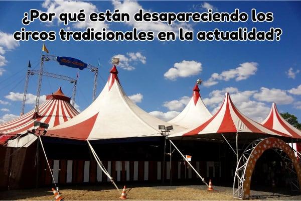 ¿Por qué están desapareciendo los circos tradicionales en la actualidad?